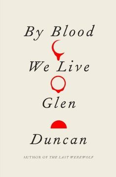 By Blood We Live (The Last Werewolf #3) by Glen Duncan | February 4, 2014