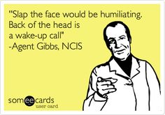 ''Slap the face would be humiliating. Back of the head is a wake-up call' -Agent Gibbs, NCIS.