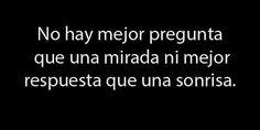 No hay mejor pregunta que una mirada, ni mejor respuesta que una Sonrisa. | frases | amor | amistad | love | español .