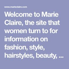 Welcome to Marie Claire, the site that women turn to for information on fashion, style, hairstyles, beauty, womens issues, careers, health, and relationships.