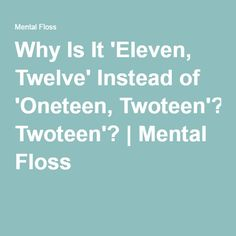 Why Is It 'Eleven, Twelve' Instead of 'Oneteen, Twoteen'? | Mental Floss