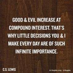 "Quote of the day – February 3  ""Good and evil increase at compound interest. That's why little decisions you and I make every day are of such infinite importance.""………………..C S Lewis Click to follow  Every Day is a Gift 