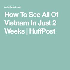 How To See All Of Vietnam In Just 2 Weeks | HuffPost