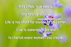 Kiss often, love deeply, & forgive quickly. Life is too short for anyone to feel bitter. Live to experience joy & to cherish every moment you create.
