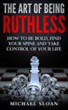 Free Kindle Book -   The Art Of Being Ruthless: How To Be Bold, Find Your Spine And Take Control Of Your Life