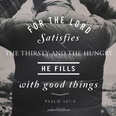 For the Lord satisfies the thirsty, and the hungry he fills with good things. -Psalm 107:9