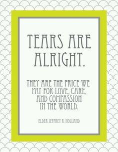 """""""Tears are alright. They are the price we pay for love, care, and compassion in the world."""" -Elder Jeffrey R Holland. I absolutely love this."""