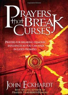 Prayers That Break Curses: Prayers for Breaking Demonic Influences so you can Walk in God's Promises | John Eckhardt