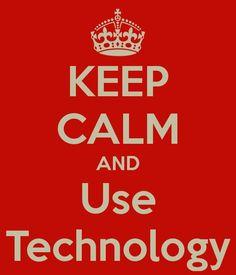 Keep Calm and Use Technology