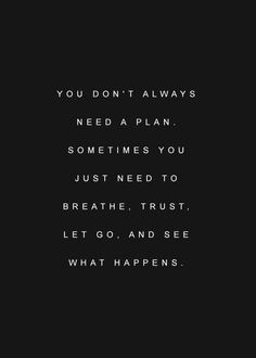 You don't always need a plan. Sometimes you just need to breathe, trust, let go, and see what happens
