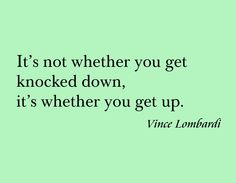 It's not whether you get knocked down, it's whether you get up. -- Vince Lombardi