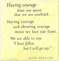 "Having courage does not mean that we are unafraid. Having Courage and showing courage mean we face our fears. We are able to say, ""I have fallen, but I will get up."""