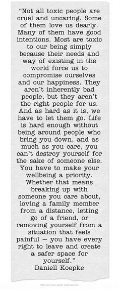 """""""Not all toxic people are cruel and uncaring. Some of them love us dearly. Many of them have good intentions. Most are toxic to our being simply because their needs and way of existing in the world force us to compromise ourselves and our happiness. They aren't inherently bad people, but they aren't the right people for us."""