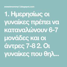 1. Ημερησίως οι γυναίκες πρέπει να καταναλώνουν 6-7 μονάδες και οι άντρες 7-8 2. Οι γυναίκες που θηλάζουν μπορούν να ακολουθήσουν την ...