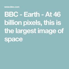 BBC - Earth - At 46 billion pixels, this is the largest image of space
