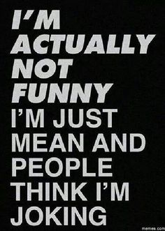 I'm not funny, just mean ;)