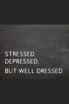 Stressed, depressed but well dressed... Fits me perfectly. Lol