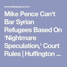 Mike Pence Can't Bar Syrian Refugees Based On 'Nightmare Speculation,' Court Rules | Huffington Post