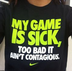 My game is sick, too bad it ain't contagious. Nike running. Aww yeaah.