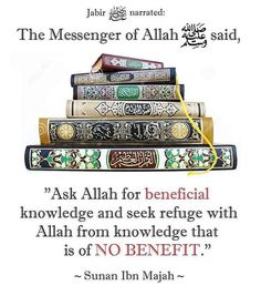"""It was narrated from Jabir that : the Messenger of Allah said: """"Ask Allah for beneficial knowledge and seek refuge with Allah from knowledge that is of no benefit.""""  Grade: Hasan (Darussalam) Reference : Sunan Ibn Majah 3843 In-book reference : Book 34, Hadith 17 English translation : Vol. 5, Book 34, Hadith 3843"""