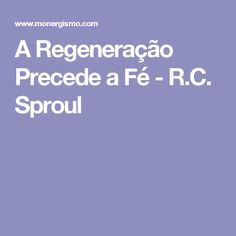 A Regeneração Precede a Fé - R.C. Sproul
