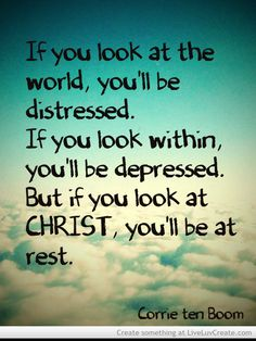 """If you look at the world, you'll be distressed.  If you look within you'll be depressed.  But, if you look at Christ, you'll be at rest.""  - Corrie ten Boom (one of my heroes)"