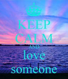 KEEP CALM AND love someone