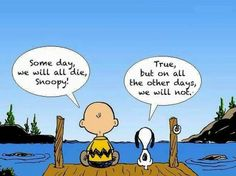 Someday we will all die,  Snoopy!  True, but on all the other days, we will not.