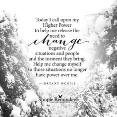 Today I call upon my Higher Power to help me release the need to change negative situations and people and the torment they bring. Help me change myself so those situations no longer have power over me. — Bryant McGill