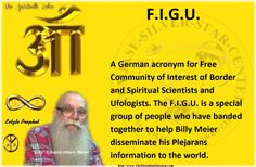 F.I.G.U.   A German acronym for Free Community of Interest of Border and Spiritual Scientists and Ufologists. The F.I.G.U. is a special group of people who have banded together to help Billy Meier disseminate his Plejarans  information to the world.  The Last true prophet of the line of Nokodemion  - Beam Ban-Srut