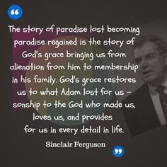 The story of paradise lost becoming paradise regained is the story of God's grace bringing us from alienation from him to membership in his family. God's grace restores us to what Adam lost for us - sonship to the God who made us, loves us, and provides for us in every detail in life. Sinclair B. Ferguson-  | Reformed Spirit