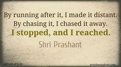 By running after it, I made it distant. By chasing it, I chased it away. I stopped, and I reached. ~Shri Prashant #ShriPrashant #Advait #running #chasing #restlessness #quotes Read at :- http://www.prashantadvait.com Watch at :- http://www.youtube.com/c/shriprashant website:- http://www.advait.org.in  Facebook:- http://www.facebook.com/prashantadvait  Linkedin:- http://www.linkedin.com/in/prashantadvait  twitter:- https://twitter.com/Prashant_Advait