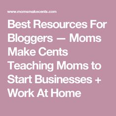Best Resources For Bloggers — Moms Make Cents Teaching Moms to Start Businesses + Work At Home