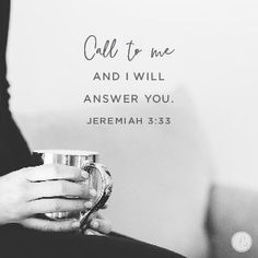 """Call unto me, and I will answer thee, and shew thee great and mighty things, which thou knowest not."" Jeremiah 33:3"