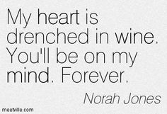 My heart is drenched in wine. You'll be on my mind. Forever.   Norah Jones
