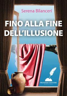 Fino alla fine dell'illusione Serena Bilanceri € 4,99  La prima raccolta completa di Serena Bilanceri, edita Prospero Editore.