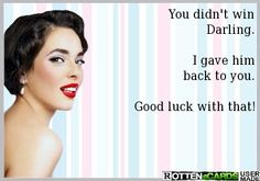 You didn't win Darling. I gave him back to you. Good luck with that!