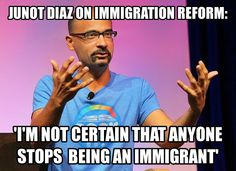 Junot Diaz talks Immigration Reform:  http://www.huffingtonpost.com/2013/09/19/junot-diaz-immigration_n_3954792.html?utm_hp_ref=latino-voices&ir=Latino%20Voices