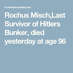 Rochus Misch,Last Survivor of Hitlers Bunker, died yesterday at age 96