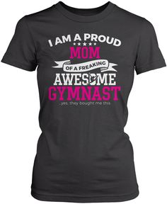 I am a proud Mom of a freaking awesome gymnast ...yes, they bought me this shirt The perfect t-shirt for any proud mom of an awesome gymnast! Order one today. Premium, Women's Fit & Long Sleeve T-Shir