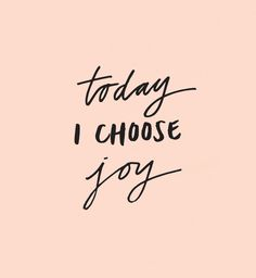 Today I choose joy.