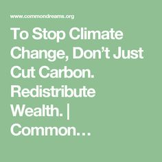 To Stop Climate Change, Don't Just Cut Carbon. Redistribute Wealth.   Common…