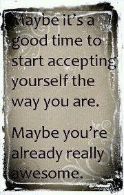 """""""Maybe it's a good time to start accepting yourself the way you are.  Maybe you're already really awesome."""""""