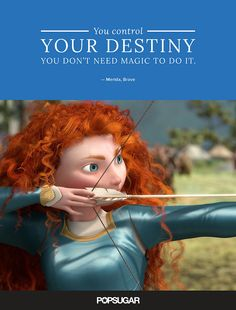 """You control your destiny — you don't need magic to do it. And there are no magical shortcuts to solving your problems."" — Merida, Brave"