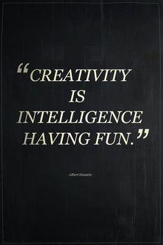 'creativity is intelligence having fun.' - albert einstein