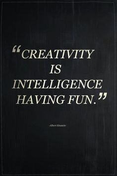 'creativity is intelligence having fun.' - albert einstein