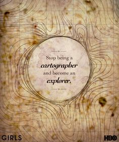 """Stop being a cartographer and become an explorer."" -Ray #GIRLS"