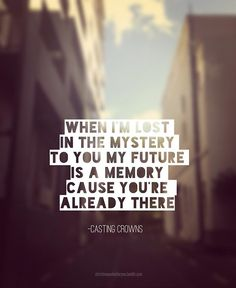 When I'm lost in the mystery to you my future is a memory cause you're already there.