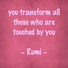 You transform all those who are touched by you.