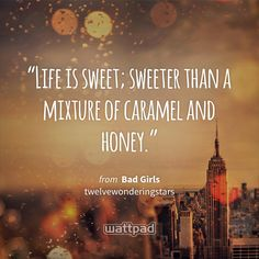 """Life is sweet; sweeter than a mixture of caramel and honey."" - from Bad Girls (on Wattpad) https://www.wattpad.com/164371236?utm_source=ios&utm_medium=pinterest&utm_content=share_quote&wp_page=quote&wp_uname=OceanStrong21&wp_originator=rbiWZ3yPAGBU2gH3Ipz27ydhToJYr8N3PzNAN2j%2FzTrSLlE86vKOxICUsToOw75l7HqsCITnZIfpDRaQqCUYob9VjT4Kzf%2ByqcCp1lh7PiaQDw46V9izppDXKZCiWj4U #quote #wattpad"